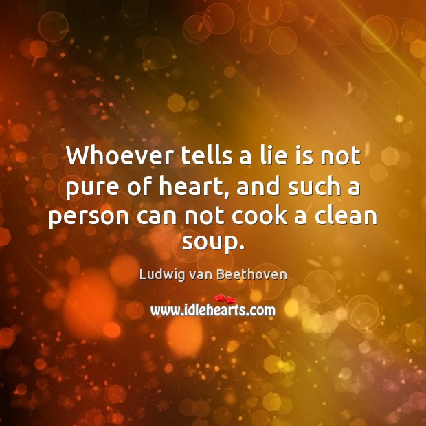 Whoever tells a lie is not pure of heart, and such a person can not cook a clean soup. Ludwig van Beethoven Picture Quote