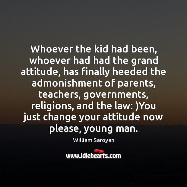 Whoever the kid had been, whoever had had the grand attitude, has William Saroyan Picture Quote