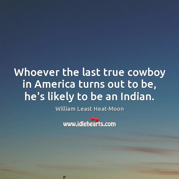 Whoever the last true cowboy in America turns out to be, he's likely to be an Indian. William Least Heat-Moon Picture Quote