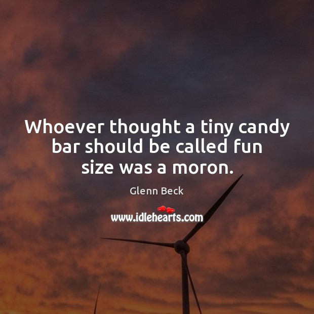 Whoever thought a tiny candy bar should be called fun size was a moron. Glenn Beck Picture Quote