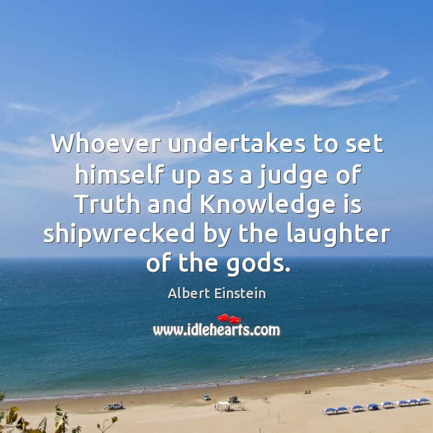 Image, Whoever undertakes to set himself up as a judge of truth and knowledge is shipwrecked by the laughter of the Gods.