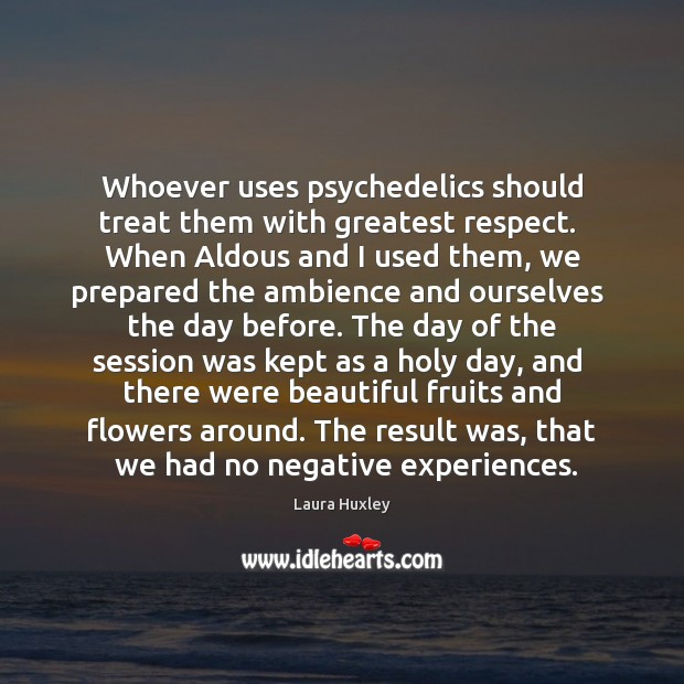 Image, Whoever uses psychedelics should treat them with greatest respect.  When Aldous and