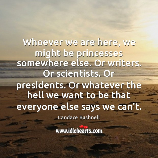 Whoever we are here, we might be princesses somewhere else. Or writers. Image