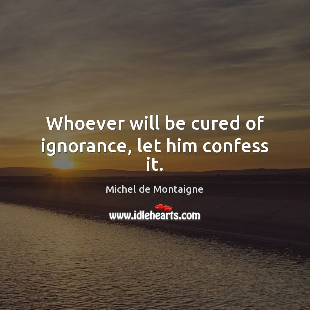 Whoever will be cured of ignorance, let him confess it. Image