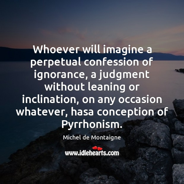 Whoever will imagine a perpetual confession of ignorance, a judgment without leaning Image