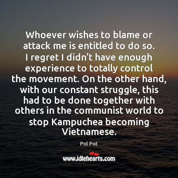Whoever wishes to blame or attack me is entitled to do so. Pol Pot Picture Quote