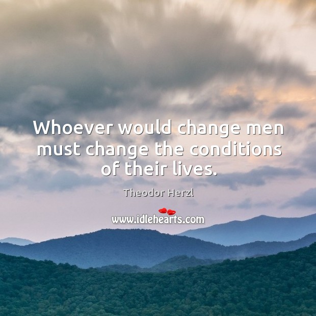 Image, Whoever would change men must change the conditions of their lives.