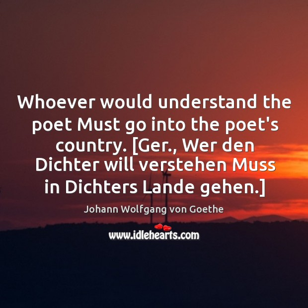 Whoever would understand the poet Must go into the poet's country. [Ger., Image