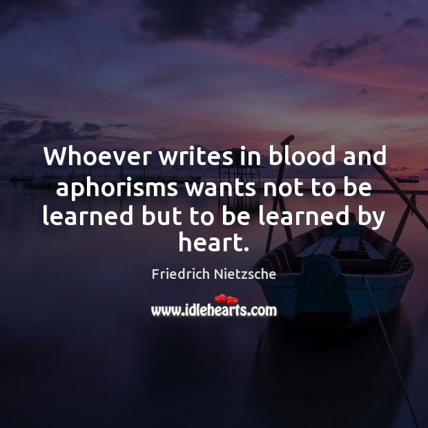 Image, Whoever writes in blood and aphorisms wants not to be learned but to be learned by heart.