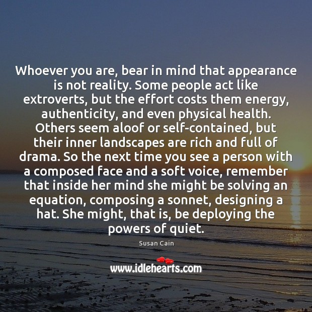 Whoever you are, bear in mind that appearance is not reality. Some Susan Cain Picture Quote