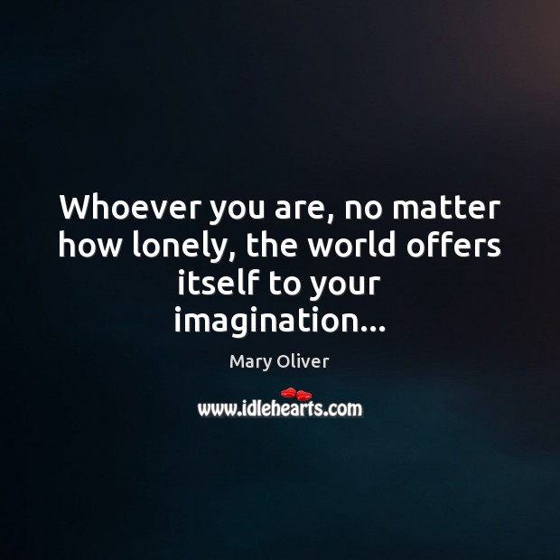 Whoever you are, no matter how lonely, the world offers itself to your imagination… Mary Oliver Picture Quote