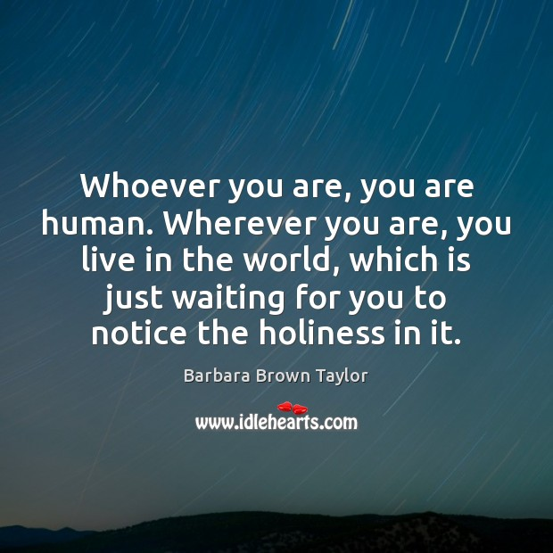 Whoever you are, you are human. Wherever you are, you live in Barbara Brown Taylor Picture Quote
