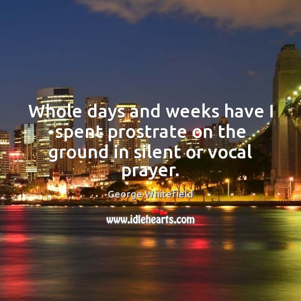 Whole days and weeks have I spent prostrate on the ground in silent or vocal prayer. Silent Quotes Image