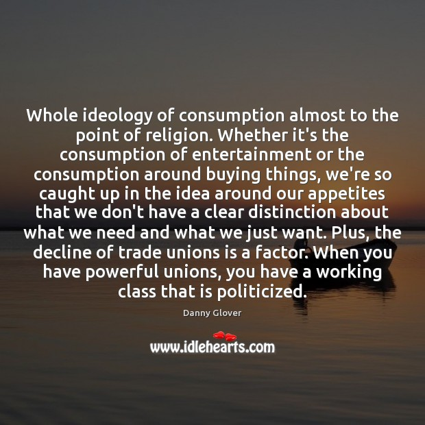 Whole ideology of consumption almost to the point of religion. Whether it's Image