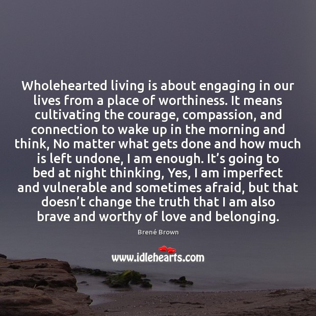 Wholehearted living is about engaging in our lives from a place of Brené Brown Picture Quote