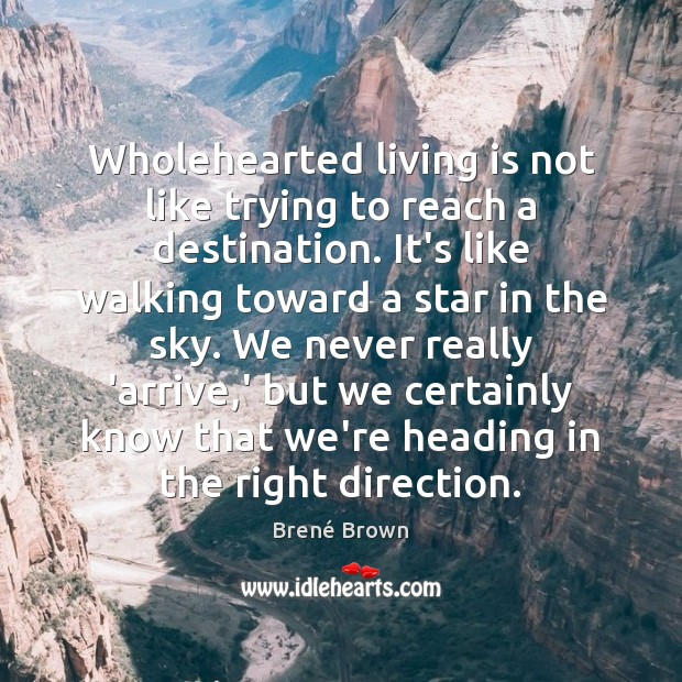 Image, Wholehearted living is not like trying to reach a destination. It's like