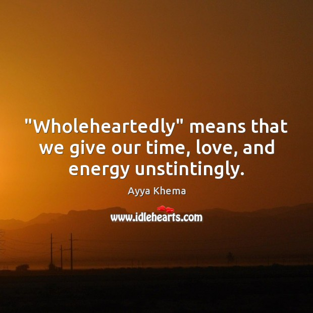 """Wholeheartedly"" means that we give our time, love, and energy unstintingly. Image"