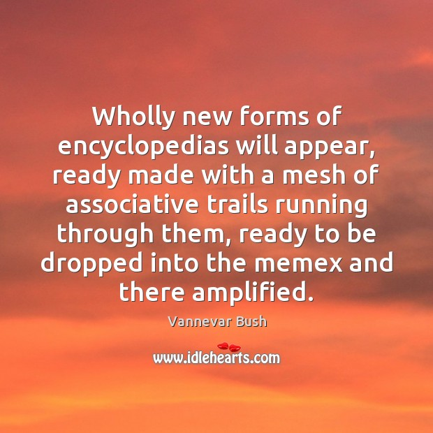 Wholly new forms of encyclopedias will appear, ready made with a mesh Vannevar Bush Picture Quote