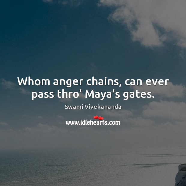 Whom anger chains, can ever pass thro' Maya's gates. Swami Vivekananda Picture Quote