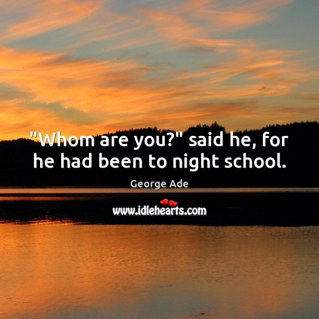 """""""Whom are you?"""" said he, for he had been to night school. George Ade Picture Quote"""
