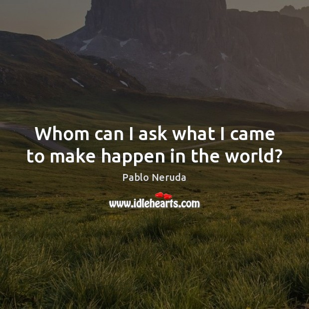 Whom can I ask what I came to make happen in the world? Image