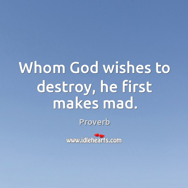 Whom God wishes to destroy, he first makes mad. Image