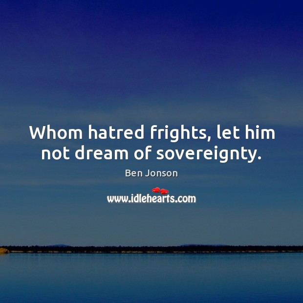 Whom hatred frights, let him not dream of sovereignty. Image