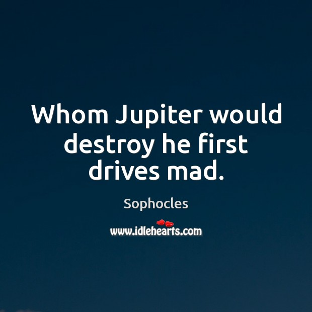 Whom Jupiter would destroy he first drives mad. Sophocles Picture Quote
