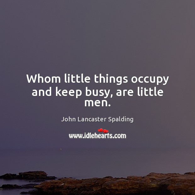 Whom little things occupy and keep busy, are little men. John Lancaster Spalding Picture Quote