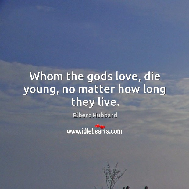 Whom the Gods love, die young, no matter how long they live. Image