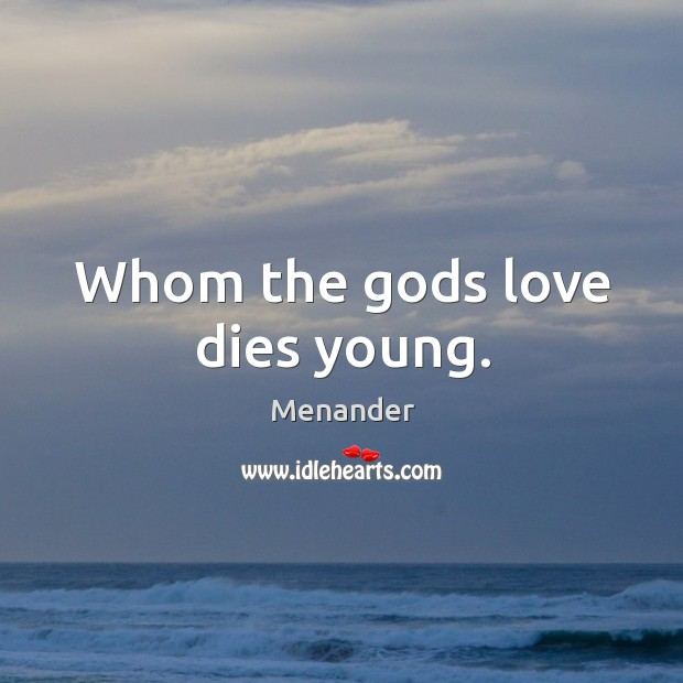 Whom the Gods love dies young. Menander Picture Quote