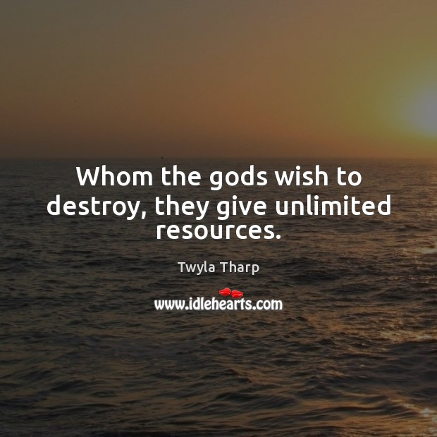 Whom the Gods wish to destroy, they give unlimited resources. Image