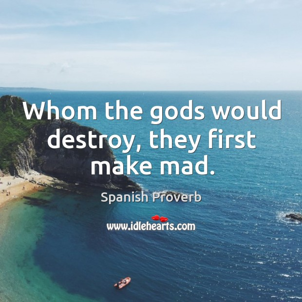 Image, Whom the gods would destroy, they first make mad.