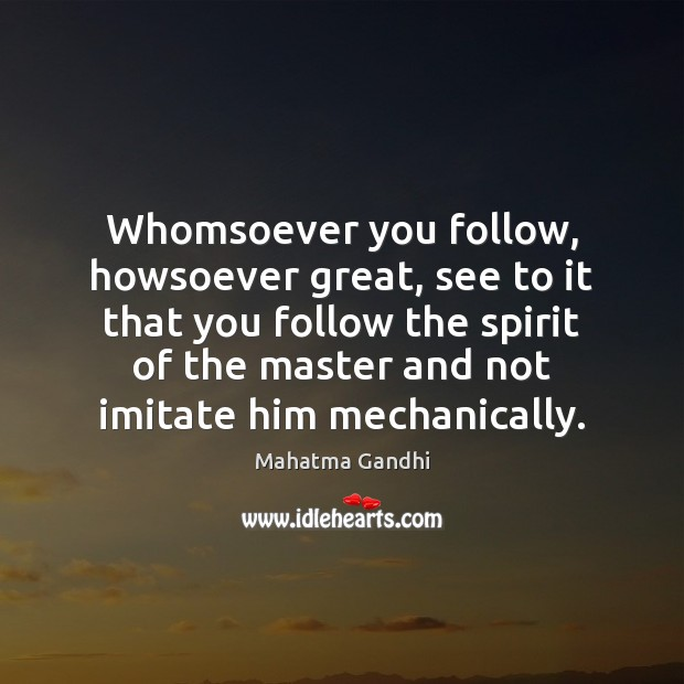Whomsoever you follow, howsoever great, see to it that you follow the Image