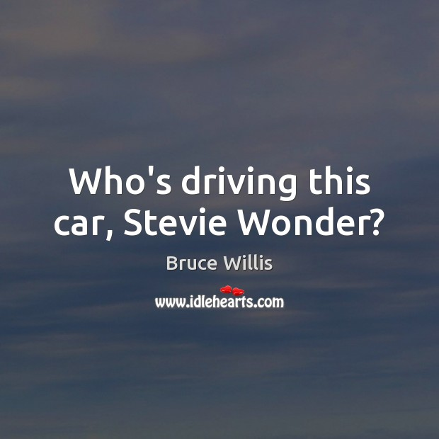 Who's driving this car, Stevie Wonder? Bruce Willis Picture Quote