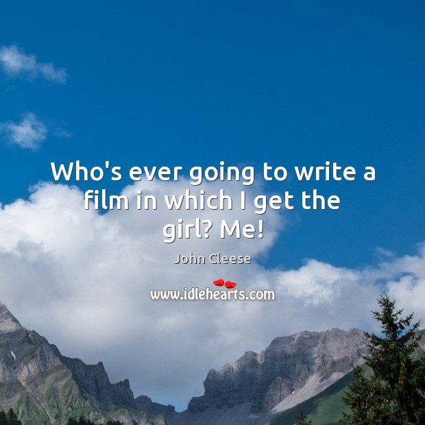 Who's ever going to write a film in which I get the girl? Me! John Cleese Picture Quote