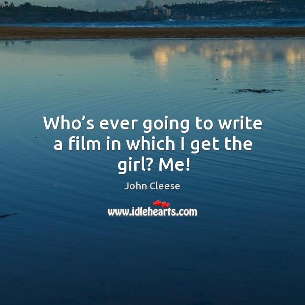 Who's ever going to write a film in which I get the girl? me! Image
