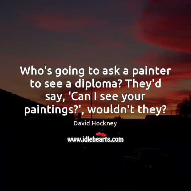 Who's going to ask a painter to see a diploma? They'd say, David Hockney Picture Quote