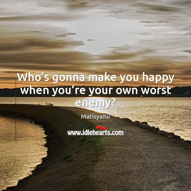 Image, Who's gonna make you happy when you're your own worst enemy?