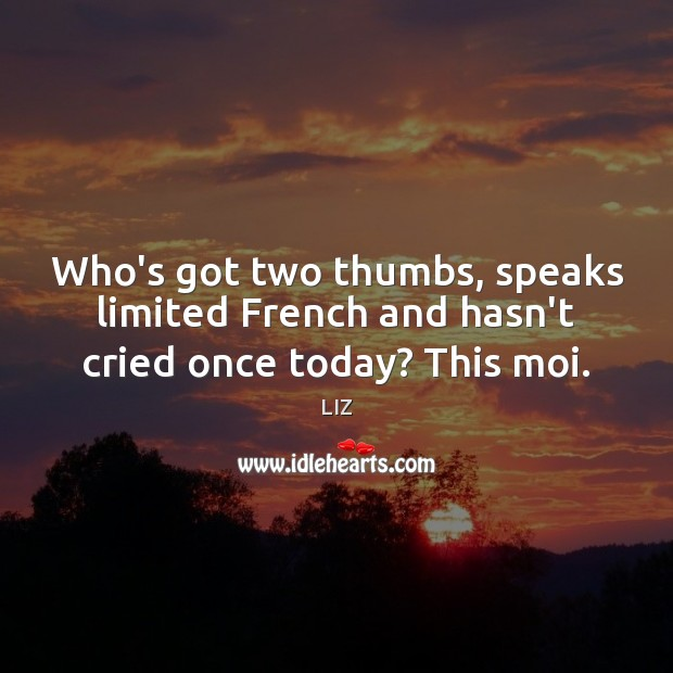 Image, Who's got two thumbs, speaks limited French and hasn't cried once today? This moi.
