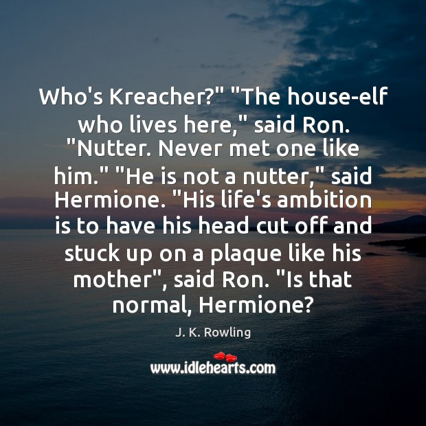 "Image, Who's Kreacher?"" ""The house-elf who lives here,"" said Ron. ""Nutter. Never met"