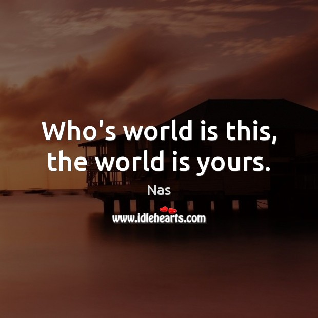 Who's world is this, the world is yours. Nas Picture Quote