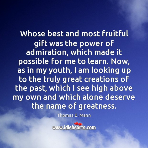 Whose best and most fruitful gift was the power of admiration, which Thomas E. Mann Picture Quote