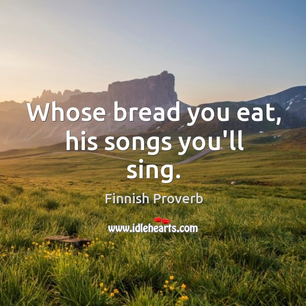 Whose bread you eat, his songs you'll sing. Finnish Proverbs Image