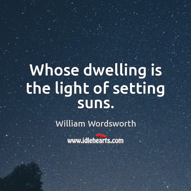 Whose dwelling is the light of setting suns. William Wordsworth Picture Quote
