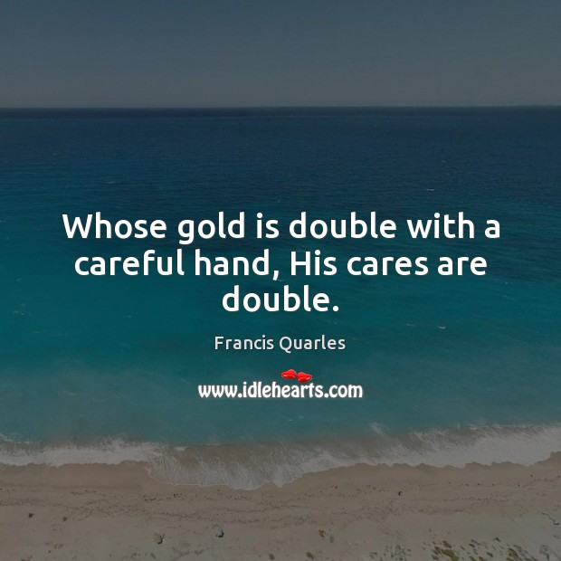 Whose gold is double with a careful hand, His cares are double. Francis Quarles Picture Quote