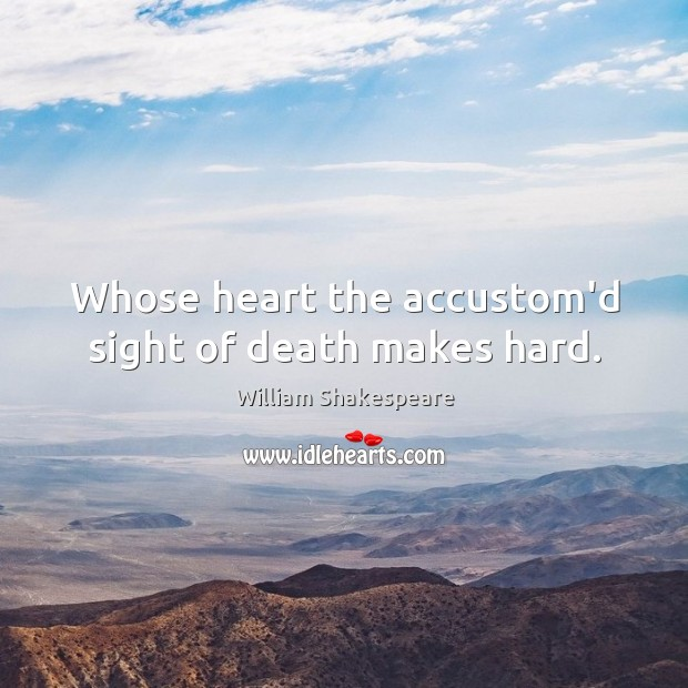 Image, Whose heart the accustom'd sight of death makes hard.