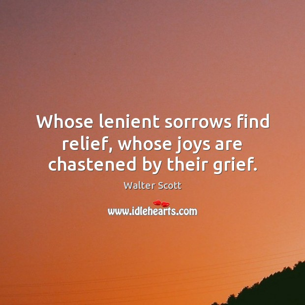 Whose lenient sorrows find relief, whose joys are chastened by their grief. Walter Scott Picture Quote