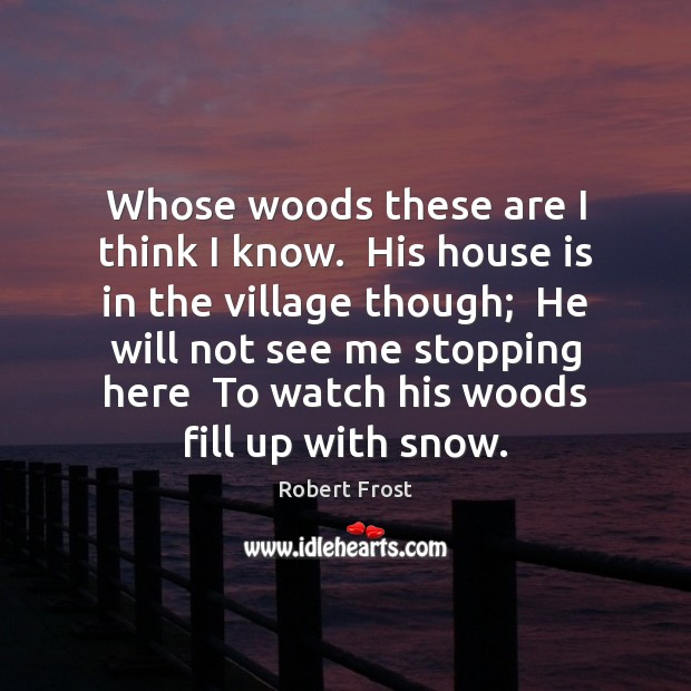 Whose woods these are I think I know.  His house is in Robert Frost Picture Quote