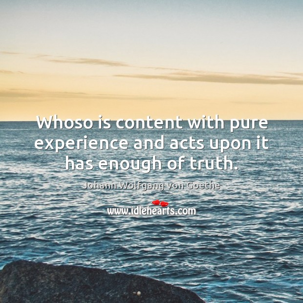 Whoso is content with pure experience and acts upon it has enough of truth. Johann Wolfgang von Goethe Picture Quote